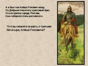 А и был там Алёша Попович-млад Он Добрыне Никитичу крестовый брат, Что из при