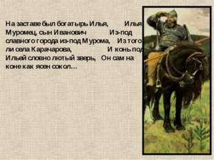 На заставе был богатырь Илья, Илья Муромец, сын Иванович Из-под славного горо