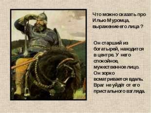 Что можно сказать про Илью Муромца, выражение его лица ? Он старший из богаты
