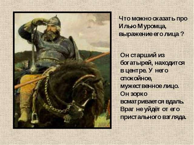 Что можно сказать про Илью Муромца, выражение его лица ? Он старший из богаты...