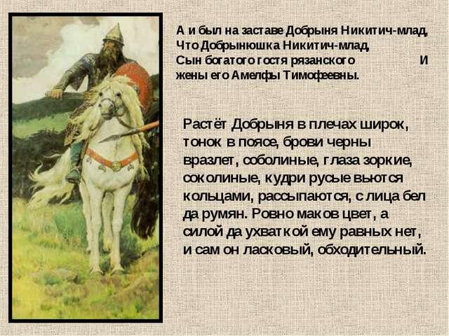 А и был на заставе Добрыня Никитич-млад, Что Добрынюшка Никитич-млад, Сын бог...