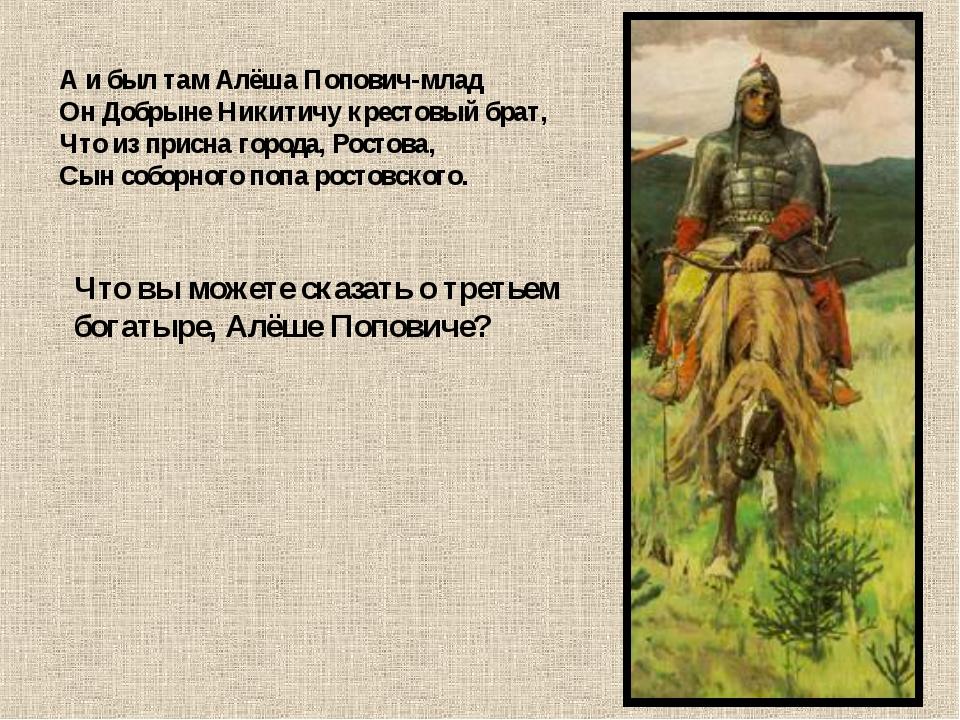 А и был там Алёша Попович-млад Он Добрыне Никитичу крестовый брат, Что из при...