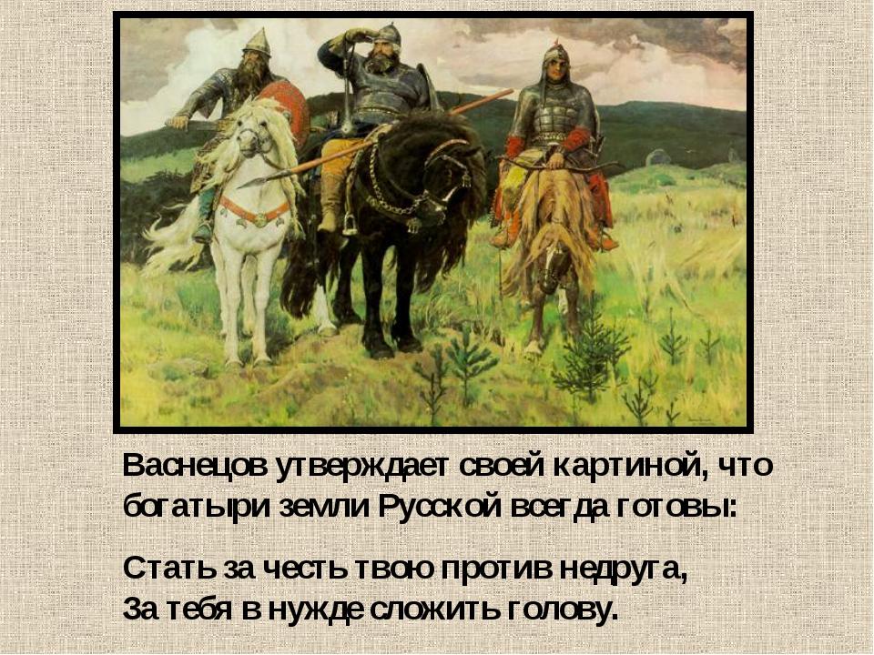 Васнецов утверждает своей картиной, что богатыри земли Русской всегда готовы:...