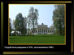 Усадьба была разрушена в 1914г., восстановлена в 1986 г.