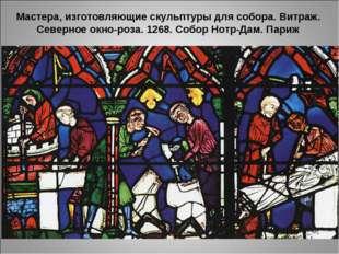 Мастера, изготовляющие скульптуры для собора. Витраж. Северное окно-роза. 12
