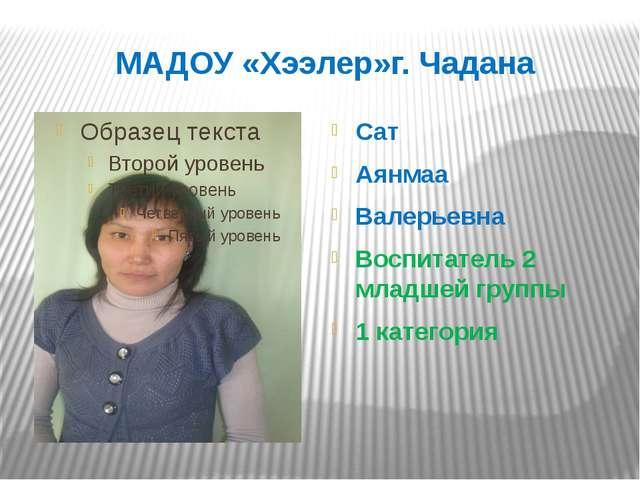 МАДОУ «Хээлер»г. Чадана Сат Аянмаа Валерьевна Воспитатель 2 младшей группы 1...
