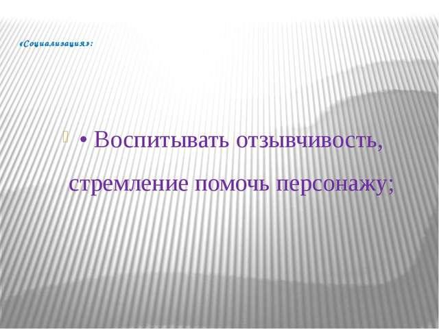 «Социализация»: • Воспитывать отзывчивость, стремление помочь персонажу;