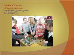 Готовим сладкие подарки для ветеранов Социальный проект «Старость в радость»