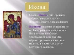 Слово «Икона» ( по -гречески «образ») пришло к нам из Византии вместе с право