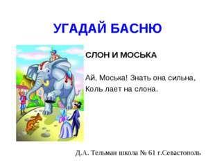 УГАДАЙ БАСНЮ СЛОН И МОСЬКА Ай, Моська! Знать она сильна, Коль лает на слона.