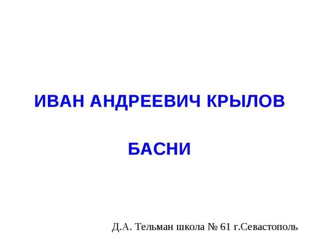 ИВАН АНДРЕЕВИЧ КРЫЛОВ БАСНИ Д.А. Тельман школа № 61 г.Севастополь
