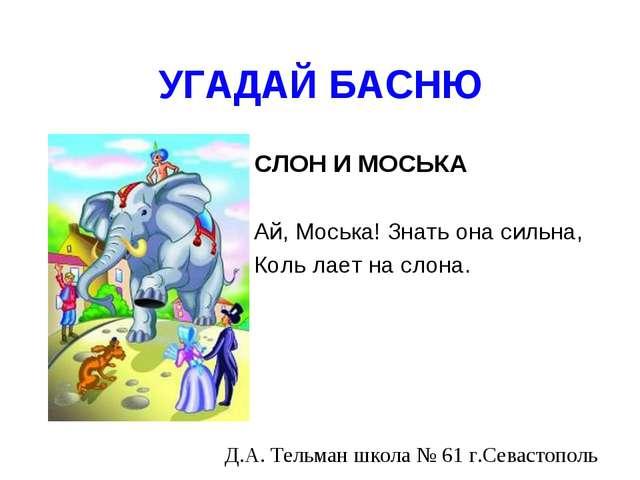 УГАДАЙ БАСНЮ СЛОН И МОСЬКА Ай, Моська! Знать она сильна, Коль лает на слона....