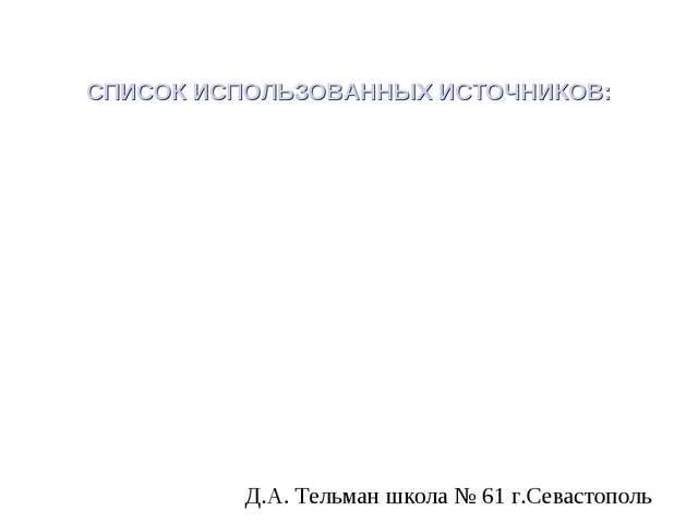 СПИСОК ИСПОЛЬЗОВАННЫХ ИСТОЧНИКОВ: Д.А. Тельман школа № 61 г.Севастополь