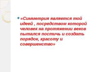 «Симметрия является той идеей , посредством которой человек на протяжении ве