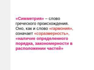 «Симметрия» – слово греческого происхождения. Оно, как и слово «гармония», оз
