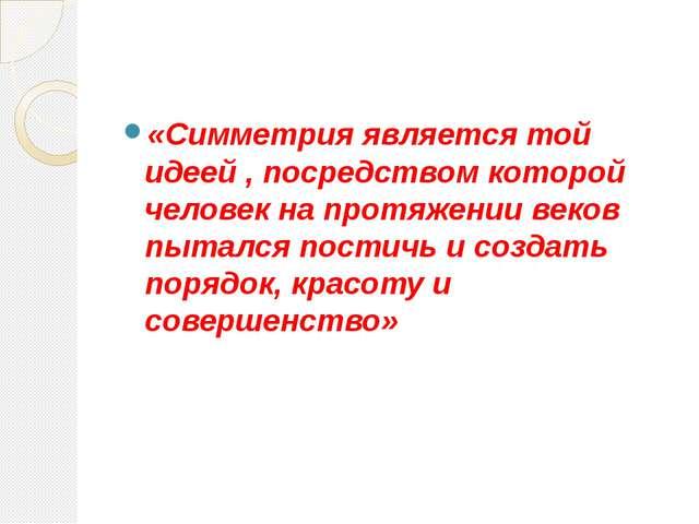 «Симметрия является той идеей , посредством которой человек на протяжении ве...