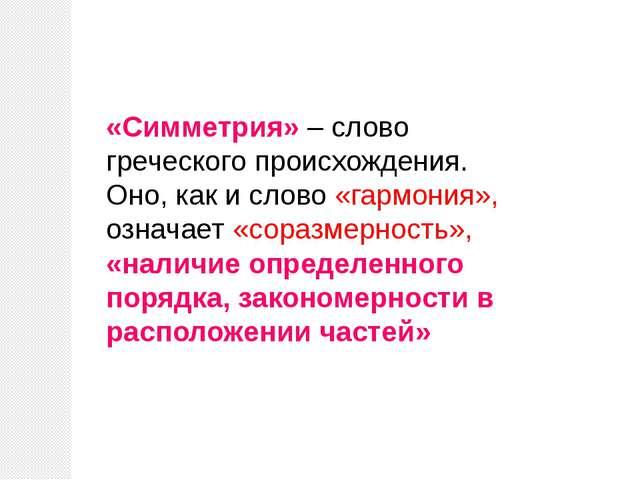«Симметрия» – слово греческого происхождения. Оно, как и слово «гармония», оз...