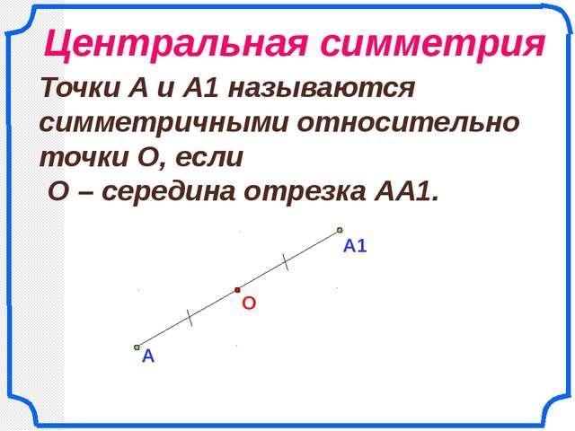 А О Точки А и А1 называются симметричными относительно точки О, если О – сер...