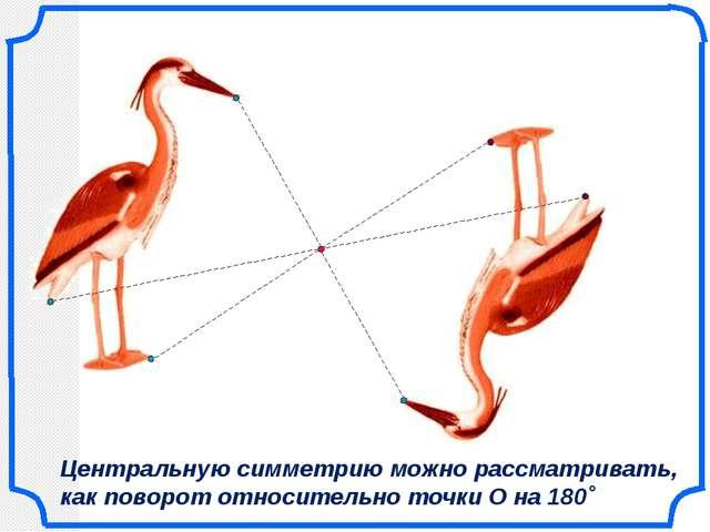 Центральную симметрию можно рассматривать, как поворот относительно точки О...