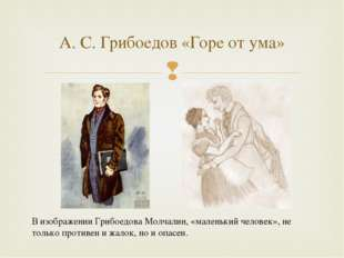А. С. Грибоедов «Горе от ума» В изображении Грибоедова Молчалин, «маленький ч