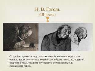 Н. В. Гоголь «Шинель» С одной стороны, автору жаль Акакия Акакиевича, ведь то