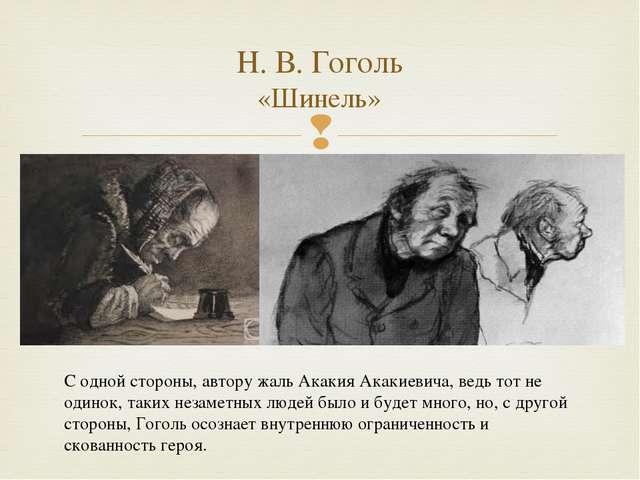 Н. В. Гоголь «Шинель» С одной стороны, автору жаль Акакия Акакиевича, ведь то...