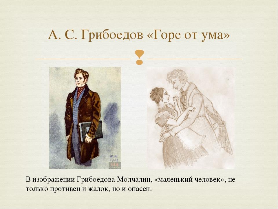 А. С. Грибоедов «Горе от ума» В изображении Грибоедова Молчалин, «маленький ч...