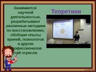 Теоретики Занимаются научной деятельностью, разрабатывают различные методики