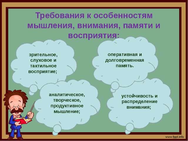 Требования к особенностям мышления, внимания, памяти и восприятия: зрительное...