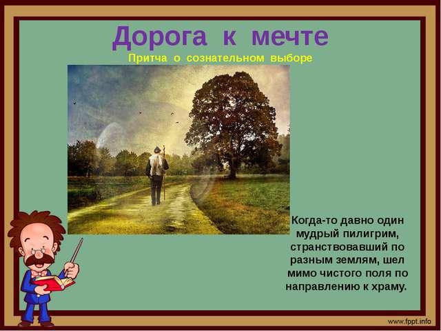 Дорога к мечте Притча о сознательном выборе Когда-то давно один мудрый пилигр...