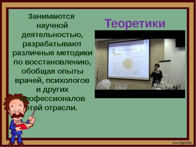 Теоретики Занимаются научной деятельностью, разрабатывают различные методики...