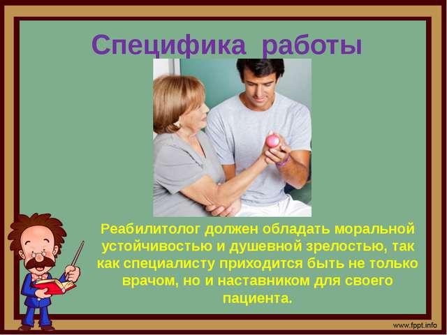 Специфика работы Реабилитолог должен обладать моральной устойчивостью и душев...