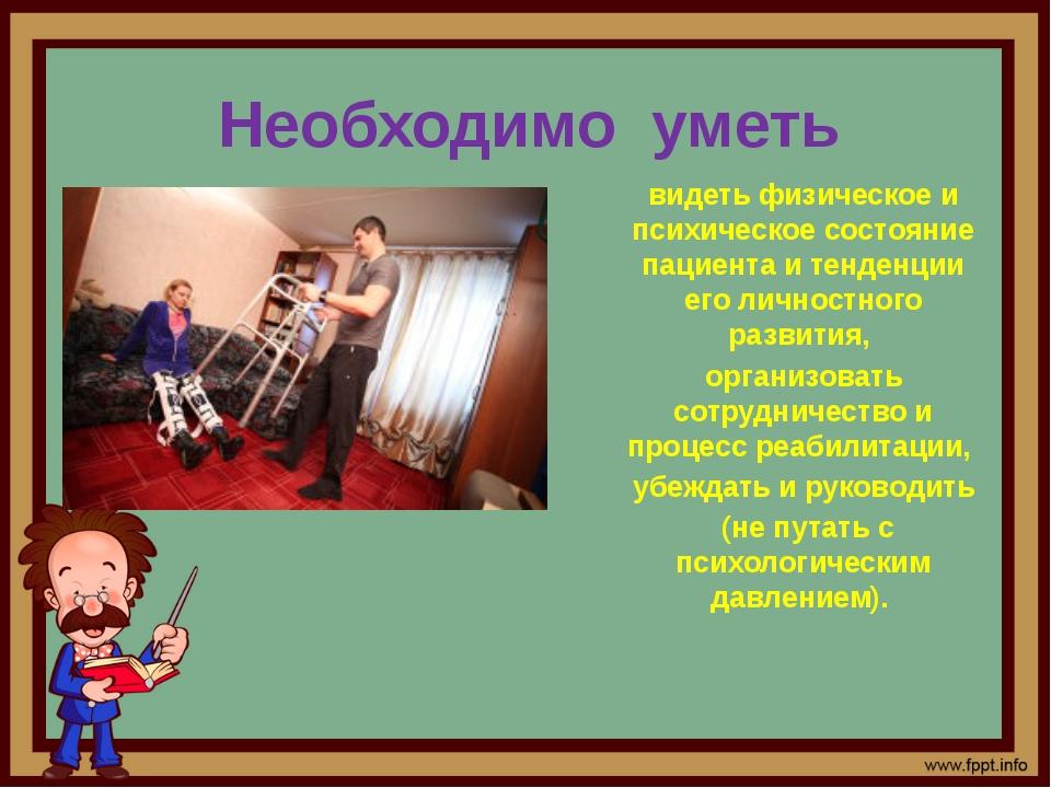 Необходимо уметь видеть физическое и психическое состояние пациента и тенденц...