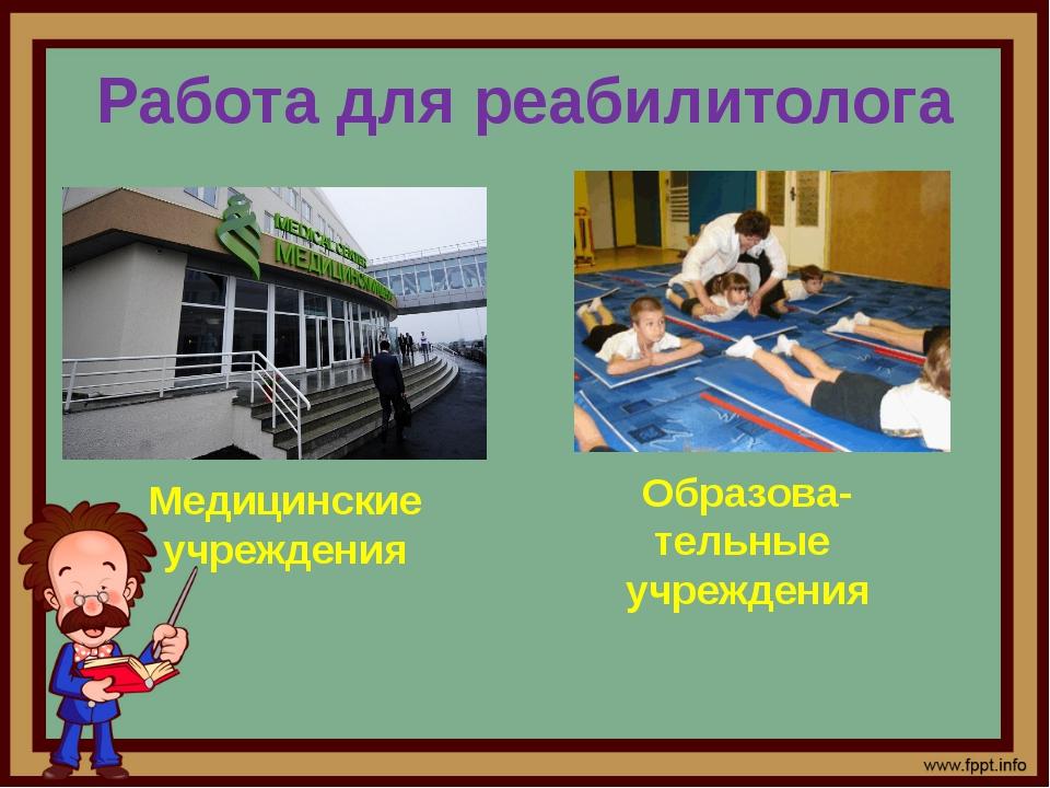 Работа для реабилитолога Медицинские учреждения Образова-тельные учреждения