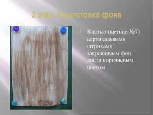 2 этап: Подготовка фона Кистью (щетина №7) вертикальными штрихами закрашиваем