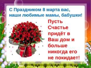 С Праздником 8 марта вас, наши любимые мамы, бабушки! Пусть Счастье придёт в