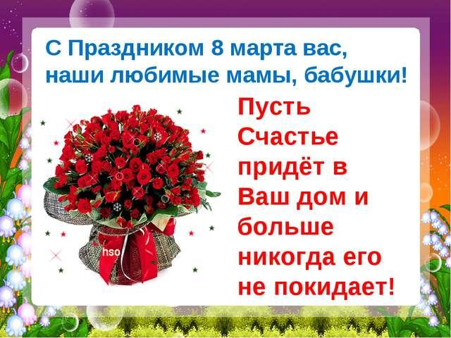 С Праздником 8 марта вас, наши любимые мамы, бабушки! Пусть Счастье придёт в...