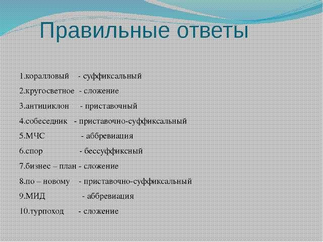Правильные ответы 1.коралловый - суффиксальный 2.кругосветное - сложение 3.ан...