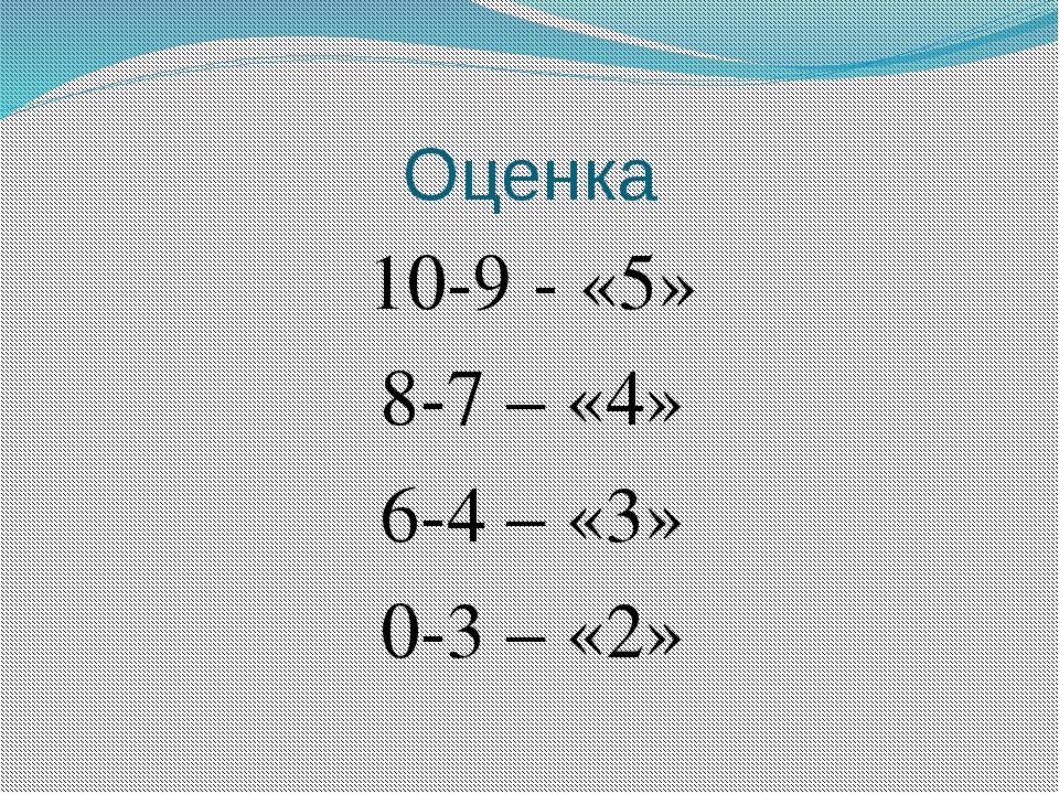 Оценка 10-9 - «5» 8-7 – «4» 6-4 – «3» 0-3 – «2»