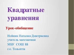 Квадратные уравнения Урок-обобщение Иейник Наталия Дмитриевна учитель математ