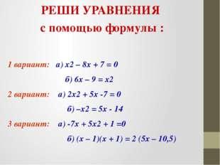 РЕШИ УРАВНЕНИЯ с помощью формулы : 1 вариант: а) х2 – 8х + 7 = 0 б) 6х – 9 =