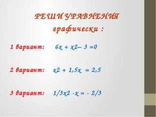 РЕШИ УРАВНЕНИЯ графически : 1 вариант: 6х + х2– 3 =0 2 вариант: х2 + 1,5х = 2
