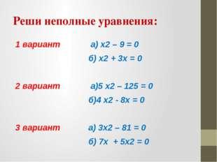 Реши неполные уравнения: 1 вариант а) x2 – 9 = 0 б) x2 + 3x = 0 2 вариант а)5