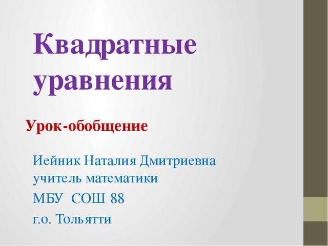 Квадратные уравнения Урок-обобщение Иейник Наталия Дмитриевна учитель математ...