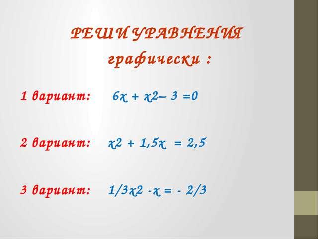 РЕШИ УРАВНЕНИЯ графически : 1 вариант: 6х + х2– 3 =0 2 вариант: х2 + 1,5х = 2...