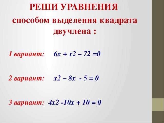 РЕШИ УРАВНЕНИЯ способом выделения квадрата двучлена : 1 вариант: 6х + х2 – 72...