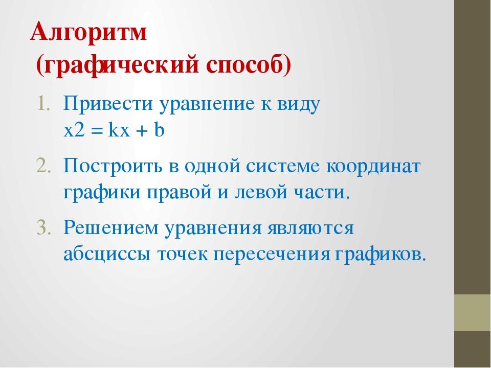 Алгоритм (графический способ) Привести уравнение к виду x2 = kx + b Построить...