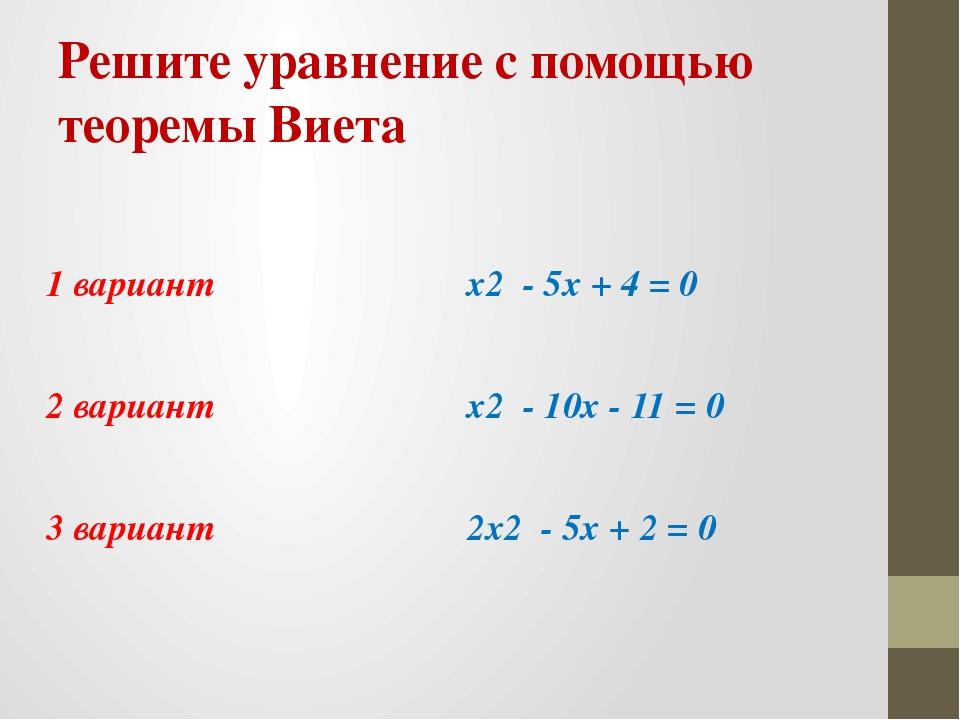 Решите уравнение с помощью теоремы Виета 1 вариант x2 - 5x + 4 = 0 2 вариант...
