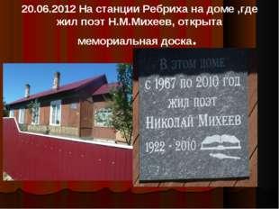 20.06.2012 На станции Ребриха на доме ,где жил поэт Н.М.Михеев, открыта мемор