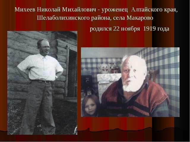 Михеев Николай Михайлович - уроженец Алтайского края, Шелаболихинского район...